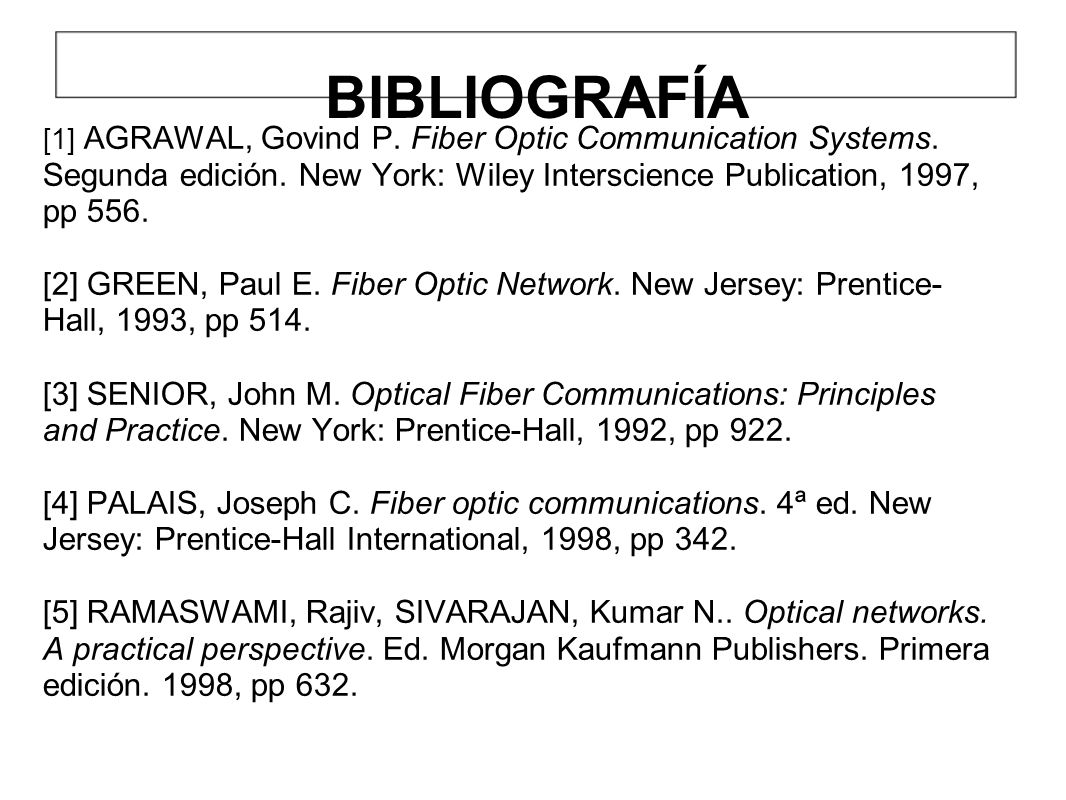 BIBLIOGRAFÍA [1] AGRAWAL, Govind P. Fiber Optic Communication Systems. Segunda edición. New York: Wiley Interscience Publication, 1997, pp 556.